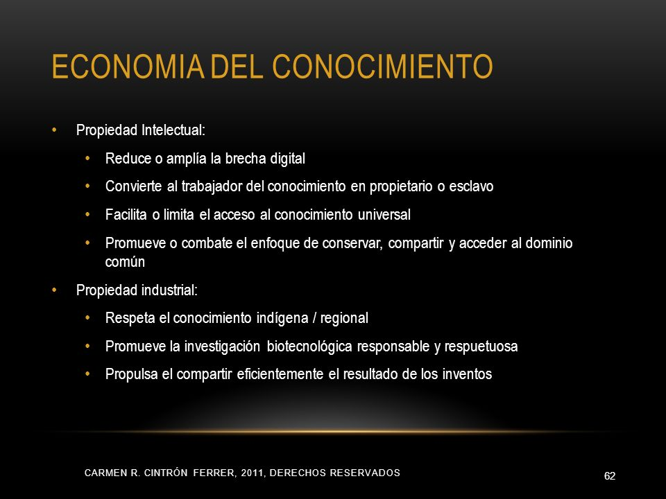 ECONOMIA DEL CONOCIMIENTO CARMEN R. CINTRÓN FERRER, 2011, DERECHOS RESERVADOS 62 Propiedad Intelectual: Reduce o amplía la brecha digital Convierte al