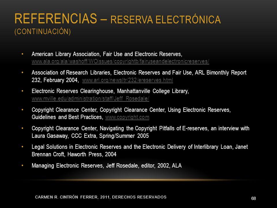REFERENCIAS – RESERVA ELECTRÓNICA (CONTINUACIÓN) CARMEN R. CINTRÓN FERRER, 2011, DERECHOS RESERVADOS 68 American Library Association, Fair Use and Ele