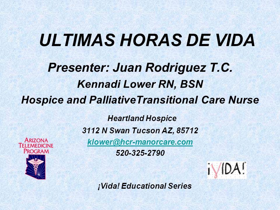 ULTIMAS HORAS DE VIDA Presenter: Juan Rodriguez T.C. Kennadi Lower RN, BSN Hospice and PalliativeTransitional Care Nurse Heartland Hospice 3112 N Swan