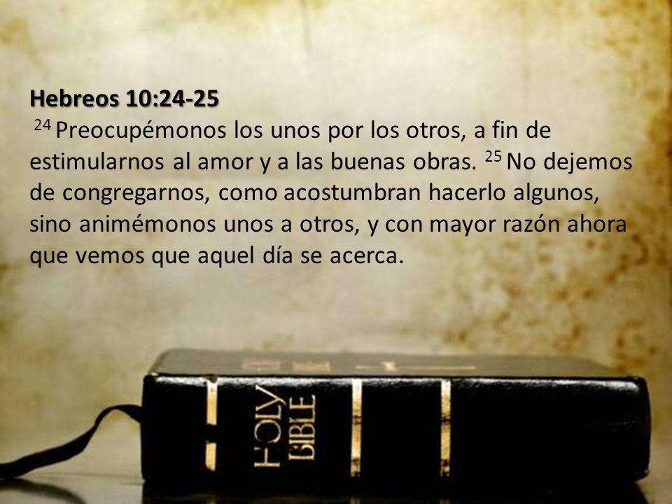 Hebreos 10:24-25 Hebreos 10:24-25 24 Preocupémonos los unos por los otros, a fin de estimularnos al amor y a las buenas obras. 25 No dejemos de congre