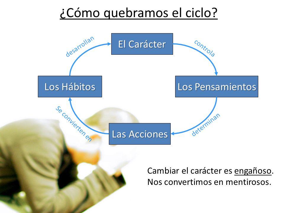 ¿Cómo quebramos el ciclo? El Carácter Los Pensamientos Las Acciones Los Hábitos determinan Se convierten en desarrollan Cambiar el carácter es engaños
