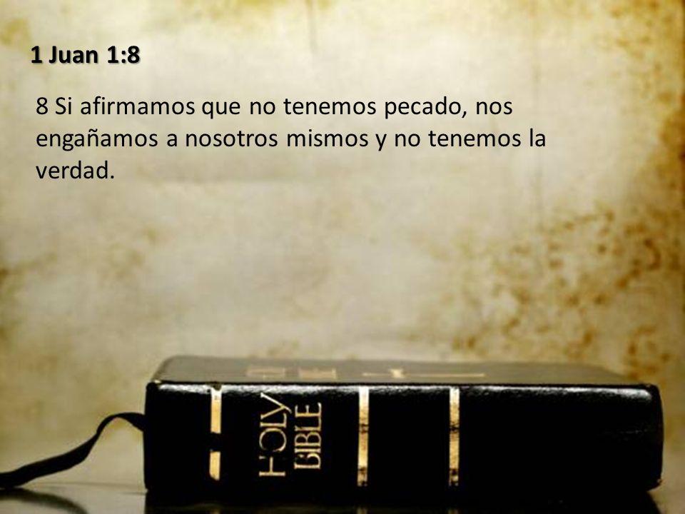 1 Juan 1:8 8 Si afirmamos que no tenemos pecado, nos engañamos a nosotros mismos y no tenemos la verdad.