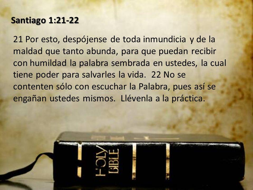 Santiago 1:21-22 21 Por esto, despójense de toda inmundicia y de la maldad que tanto abunda, para que puedan recibir con humildad la palabra sembrada