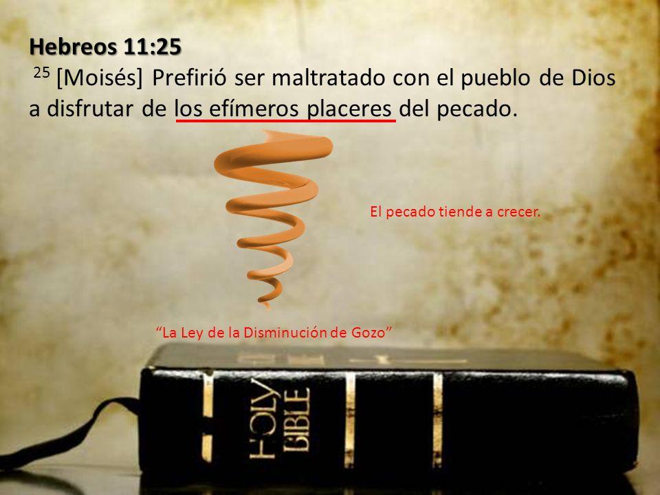 Hebreos 11:25 Hebreos 11:25 25 [Moisés] Prefirió ser maltratado con el pueblo de Dios a disfrutar de los efímeros placeres del pecado. La Ley de la Di