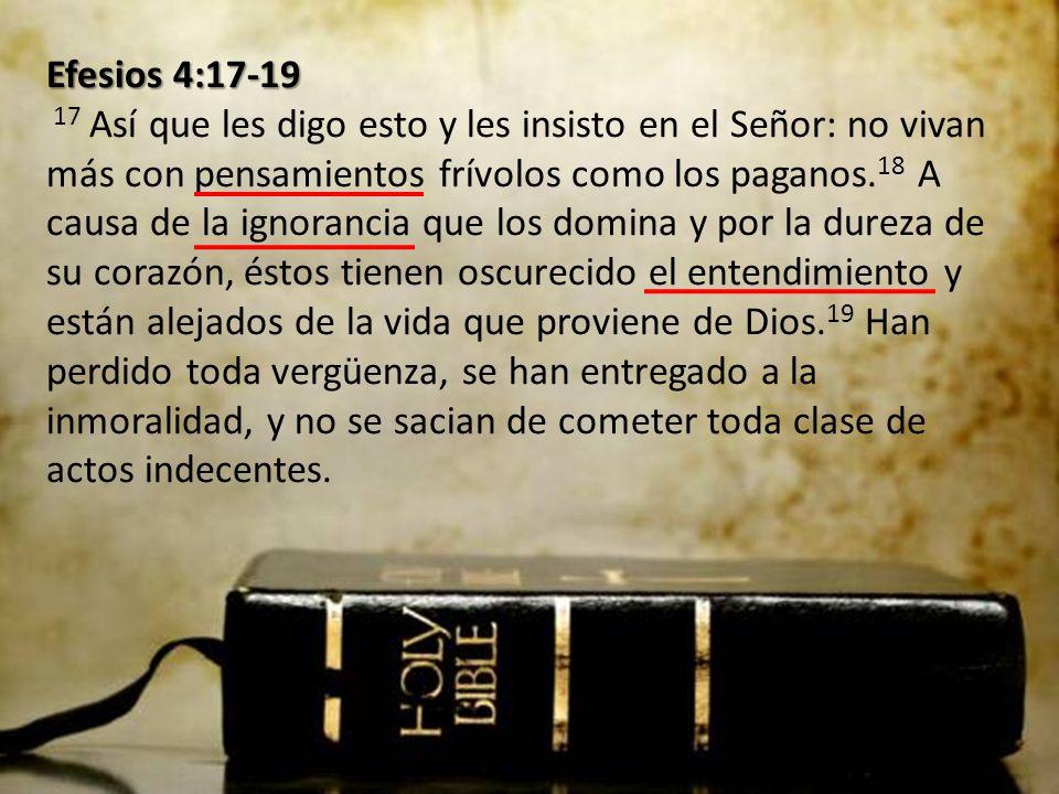 Efesios 4:17-19 Efesios 4:17-19 17 Así que les digo esto y les insisto en el Señor: no vivan más con pensamientos frívolos como los paganos.