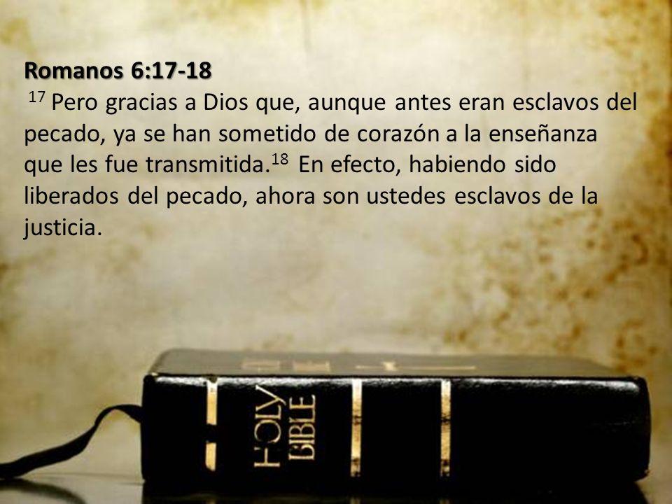 Romanos 6:17-18 Romanos 6:17-18 17 Pero gracias a Dios que, aunque antes eran esclavos del pecado, ya se han sometido de corazón a la enseñanza que les fue transmitida.
