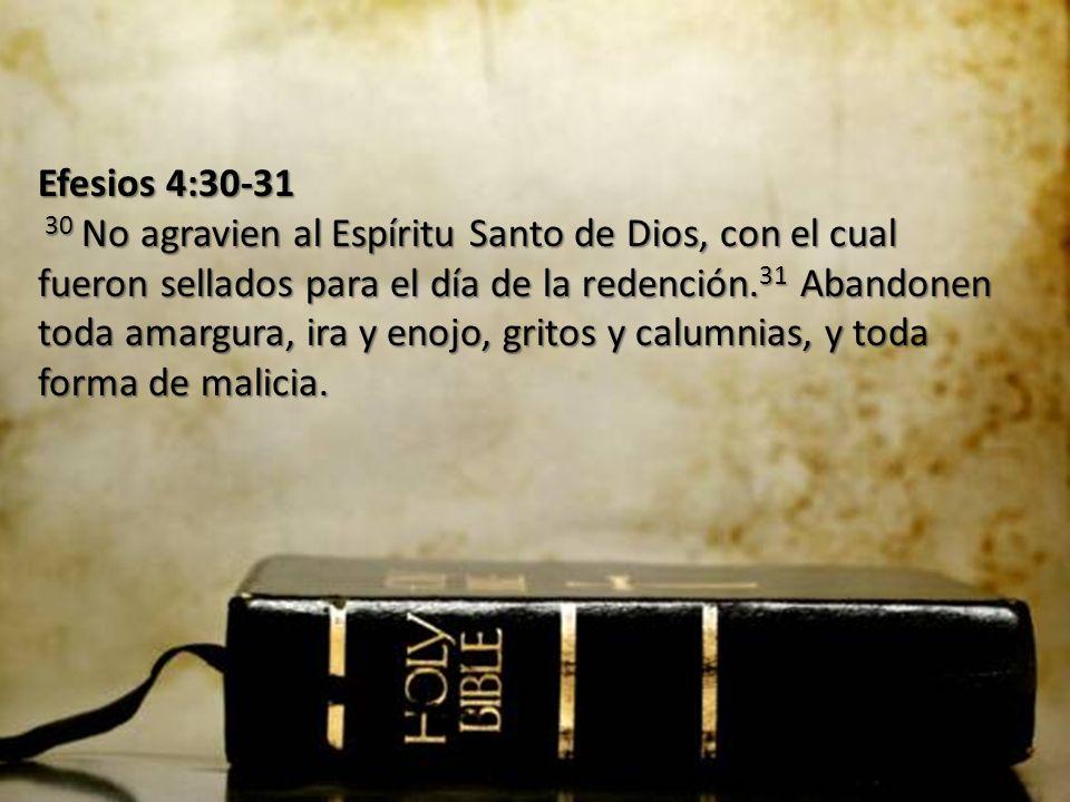 Efesios 4:30-31 30 No agravien al Espíritu Santo de Dios, con el cual fueron sellados para el día de la redención. 31 Abandonen toda amargura, ira y e