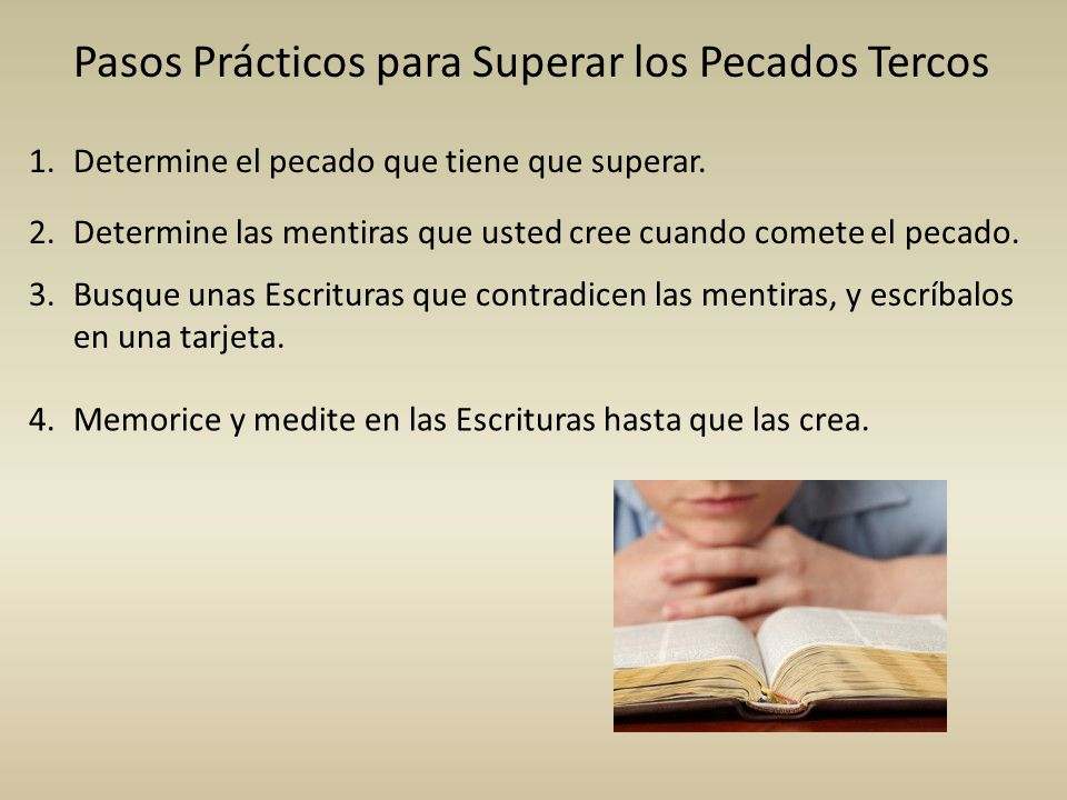 Pasos Prácticos para Superar los Pecados Tercos Determine el pecado que tiene que superar.1. Determine las mentiras que usted cree cuando comete el pe