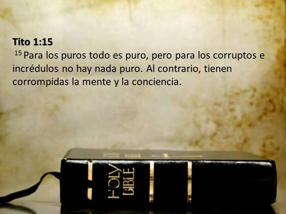 Tito 1:15 Tito 1:15 15 Para los puros todo es puro, pero para los corruptos e incrédulos no hay nada puro.