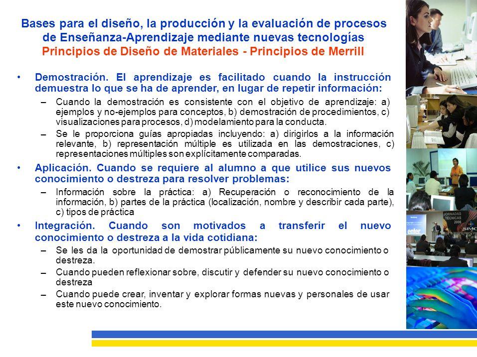 Bases para el diseño, la producción y la evaluación de procesos de Enseñanza-Aprendizaje mediante nuevas tecnologías Principios de Diseño de Materiales - Principios de Merrill Demostración.Elaprendizajeesfacilitadocuandolainstrucción demuestra lo que se ha de aprender, en lugar de repetir información: –Cuando la demostración es consistente con el objetivo de aprendizaje: a) ejemplos y no-ejemplos para conceptos, b) demostración de procedimientos, c) visualizaciones para procesos, d) modelamiento para la conducta.