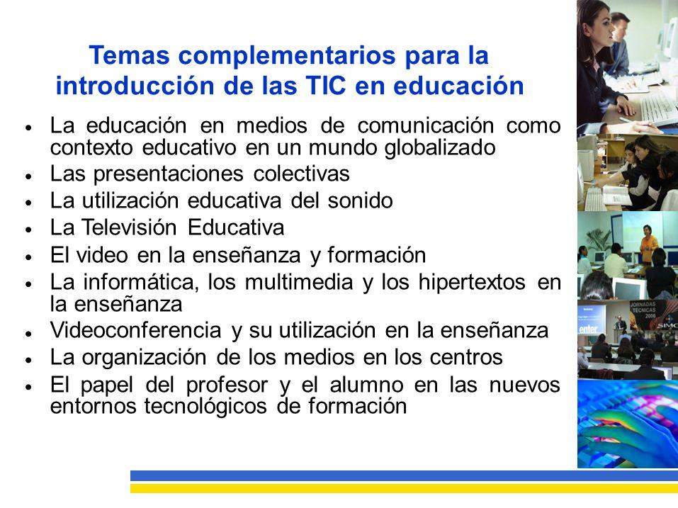 Temas complementarios para la introducción de las TIC en educación Laeducaciónenmediosdecomunicacióncomo contexto educativo en un mundo globalizado Las presentaciones colectivas La utilización educativa del sonido La Televisión Educativa El video en la enseñanza y formación La informática, los multimedia y los hipertextos en la enseñanza Videoconferencia y su utilización en la enseñanza La organización de los medios en los centros Elpapeldelprofesoryelalumnoenlasnuevos entornos tecnológicos de formación