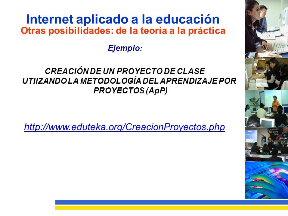 Internet aplicado a la educación Otras posibilidades: de la teoría a la práctica Ejemplo: CREACIÓN DE UN PROYECTO DE CLASE UTIIZANDO LA METODOLOGÍA DEL APRENDIZAJE POR PROYECTOS (ApP) http://www.eduteka.org/CreacionProyectos.php