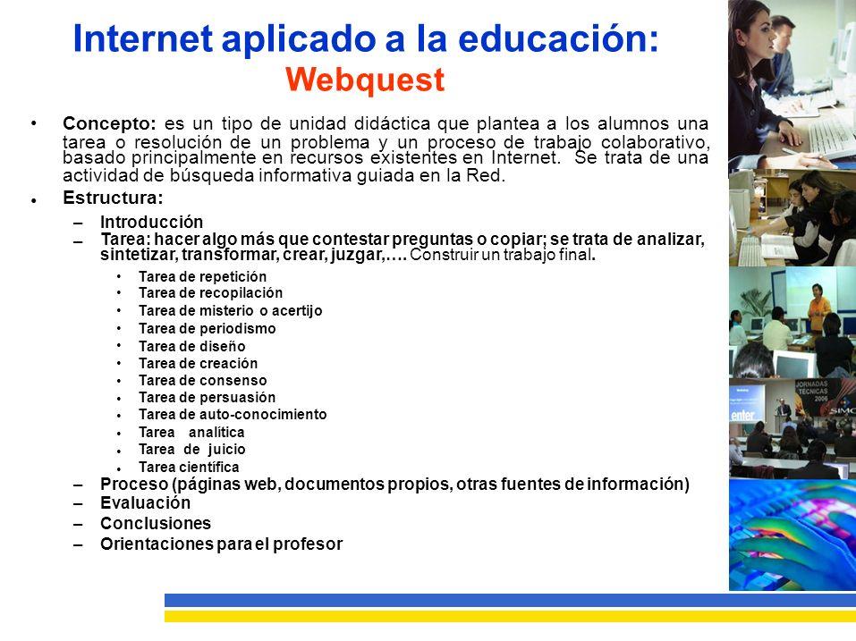 Internet aplicado a la educación: Webquest Concepto: es un tipo de unidad didáctica que plantea a los alumnos una tarea o resolución de un problema y un proceso de trabajo colaborativo, basado principalmente en recursos existentes en Internet.Se trata de una actividad de búsqueda informativa guiada en la Red.