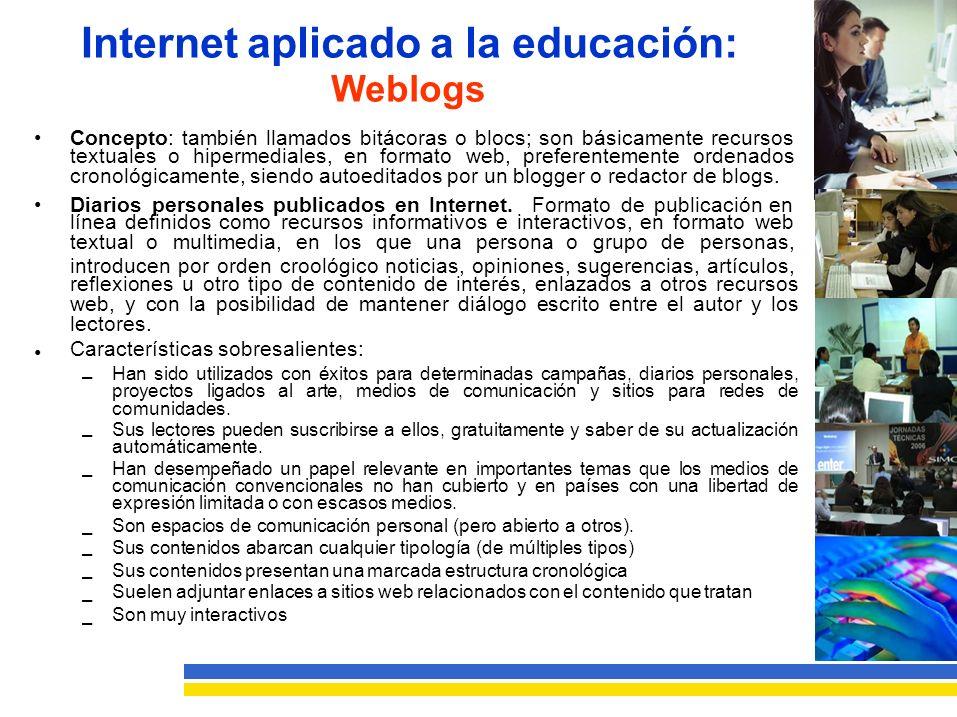 Internet aplicado a la educación: Weblogs Concepto: también llamados bitácoras o blocs; son básicamente recursos textuales o hipermediales, en formato web, preferentemente ordenados cronológicamente, siendo autoeditados por un blogger o redactor de blogs.