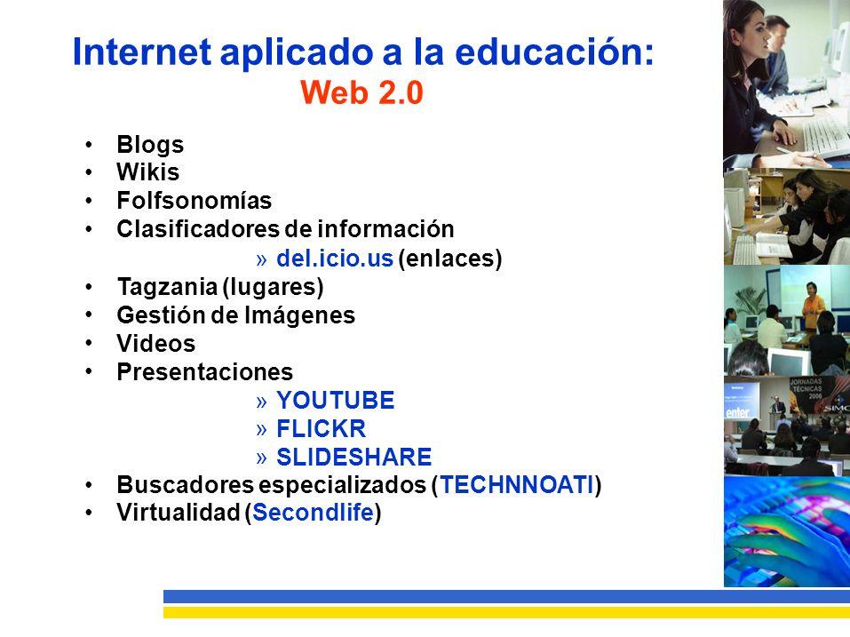 Internet aplicado a la educación: Web 2.0 Blogs Wikis Folfsonomías Clasificadores de información » del.icio.us (enlaces) Tagzania (lugares) Gestión de Imágenes Videos Presentaciones »»»»»» YOUTUBE FLICKR SLIDESHARE Buscadores especializados (TECHNNOATI) Virtualidad (Secondlife)