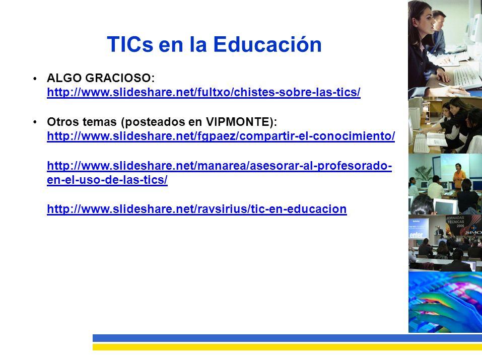TICs en la Educación ALGO GRACIOSO: http://www.slideshare.net/fultxo/chistes-sobre-las-tics/ Otros temas (posteados en VIPMONTE): http://www.slideshare.net/fgpaez/compartir-el-conocimiento/ http://www.slideshare.net/manarea/asesorar-al-profesorado- en-el-uso-de-las-tics/ http://www.slideshare.net/ravsirius/tic-en-educacion
