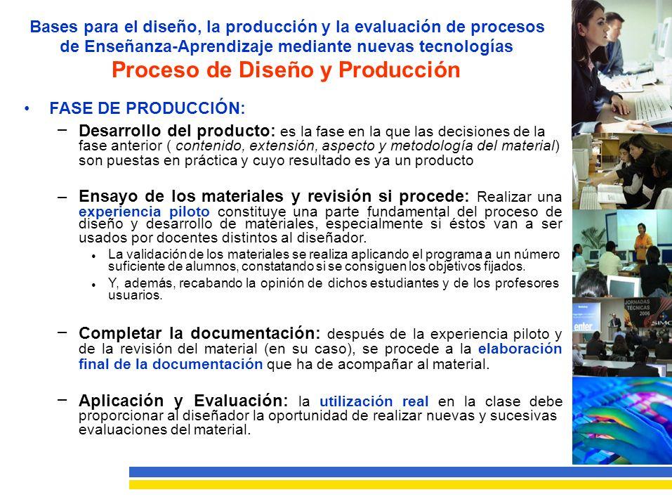 Bases para el diseño, la producción y la evaluación de procesos de Enseñanza-Aprendizaje mediante nuevas tecnologías Proceso de Diseño y Producción FASE DE PRODUCCIÓN: – Desarrollo del producto: es la fase en la que las decisiones de la fase anterior ( contenido, extensión, aspecto y metodología del material) son puestas en práctica y cuyo resultado es ya un producto –Ensayo de los materiales y revisión si procede: Realizar una experiencia piloto constituye una parte fundamental del proceso de diseño y desarrollo de materiales, especialmente si éstos van a ser usados por docentes distintos al diseñador.
