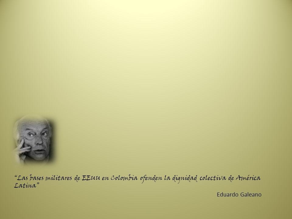 Las bases militares de EEUU en Colombia ofenden la dignidad colectiva de América Latina Eduardo Galeano