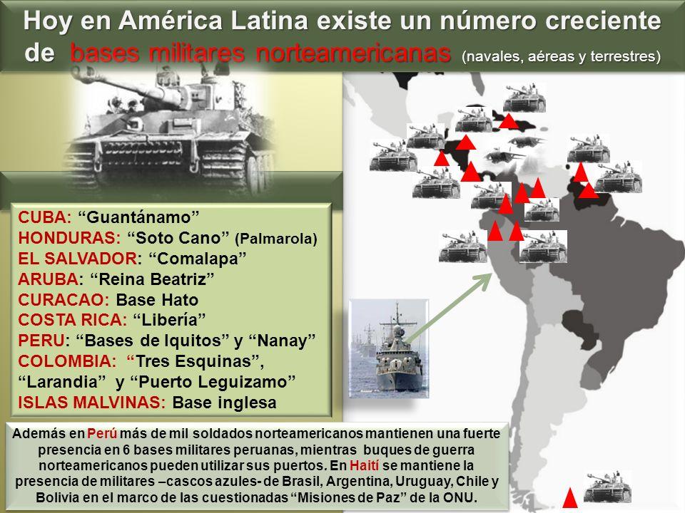Hoy en América Latina existe un número creciente de bases militares norteamericanas (navales, aéreas y terrestres) CUBA: Guantánamo HONDURAS: Soto Can