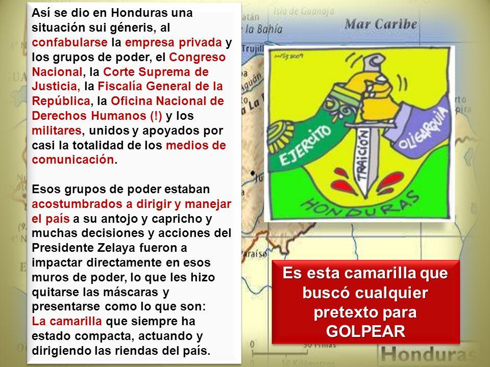 Así se dio en Honduras una situación sui géneris, al confabularse la empresa privada y los grupos de poder, el Congreso Nacional, la Corte Suprema de
