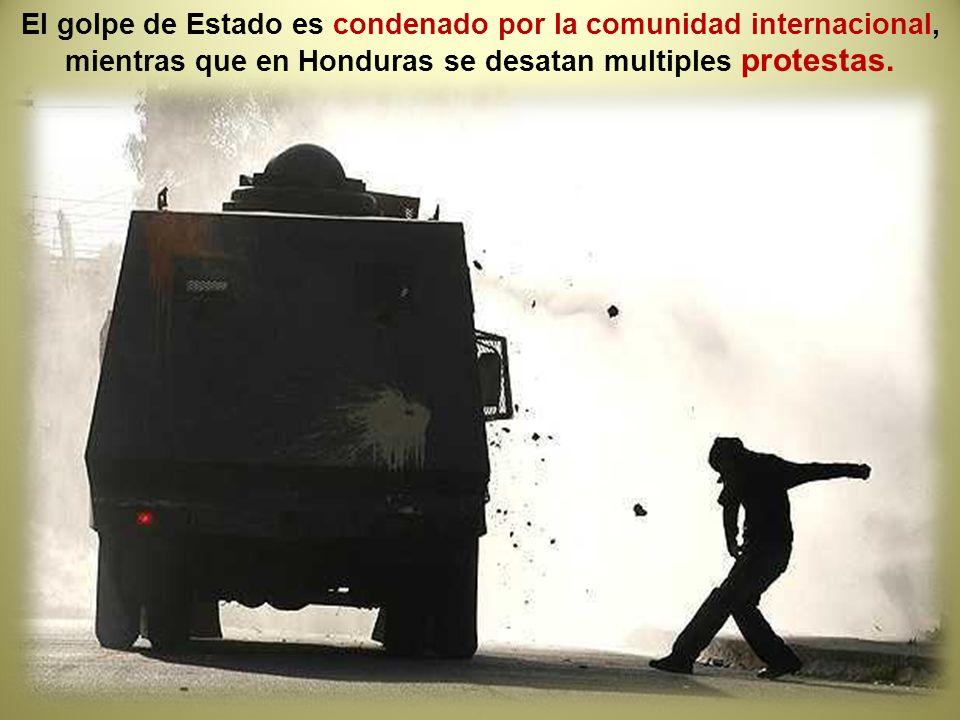 El golpe de Estado es condenado por la comunidad internacional, mientras que en Honduras se desatan multiples protestas.