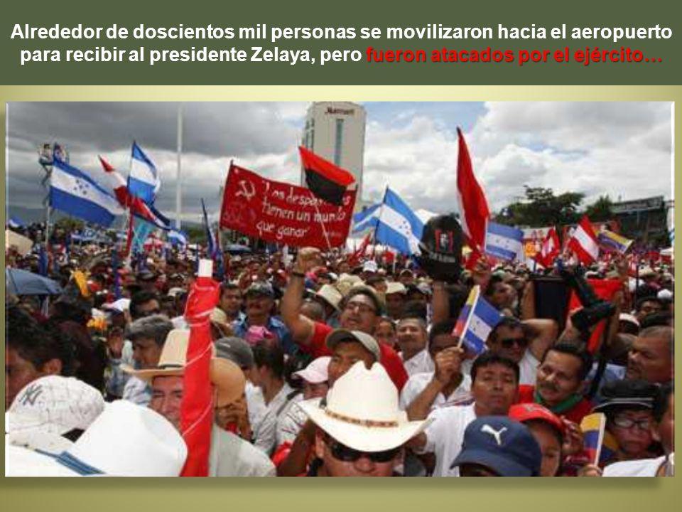 fueron atacados por el ejército… Alrededor de doscientos mil personas se movilizaron hacia el aeropuerto para recibir al presidente Zelaya, pero fuero