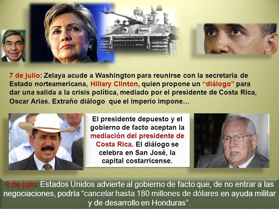 7 de julio: Zelaya acude a Washington para reunirse con la secretaria de Estado norteamericana, Hillary Clinton, quien propone un diálogo para dar una