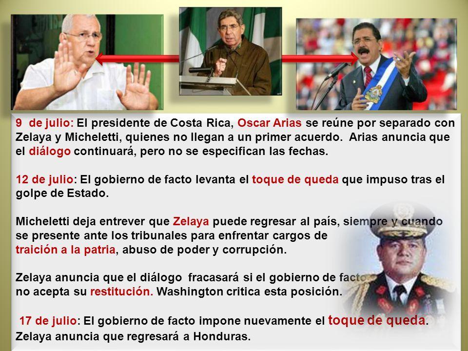 9 de julio: El presidente de Costa Rica, Oscar Arias se reúne por separado con Zelaya y Micheletti, quienes no llegan a un primer acuerdo. Arias anunc