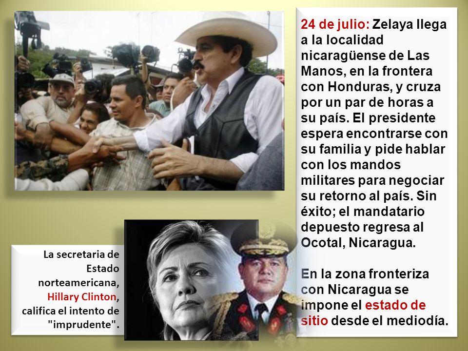 24 de julio: Zelaya llega a la localidad nicaragüense de Las Manos, en la frontera con Honduras, y cruza por un par de horas a su país. El presidente