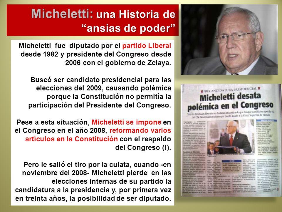 Micheletti: una Historia de ansias de poder Micheletti fue diputado por el partido Liberal desde 1982 y presidente del Congreso desde 2006 con el gobi