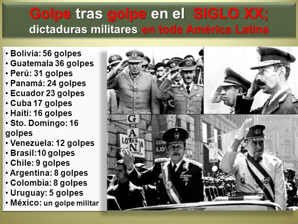 Golpe tras golpe en el SIGLO XX; dictaduras militares en toda América Latina Golpe tras golpe en el SIGLO XX; dictaduras militares en toda América Lat