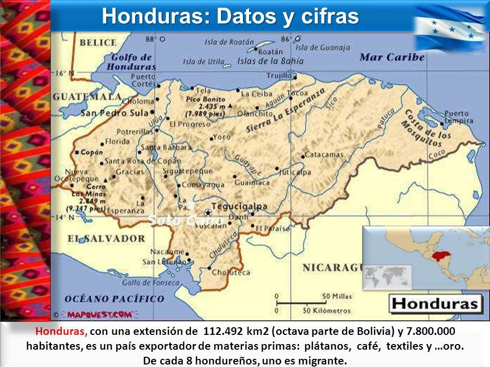 Honduras: Datos y cifras Honduras: Datos y cifras Honduras, con una extensión de 112.492 km2 (octava parte de Bolivia) y 7.800.000 habitantes, es un p