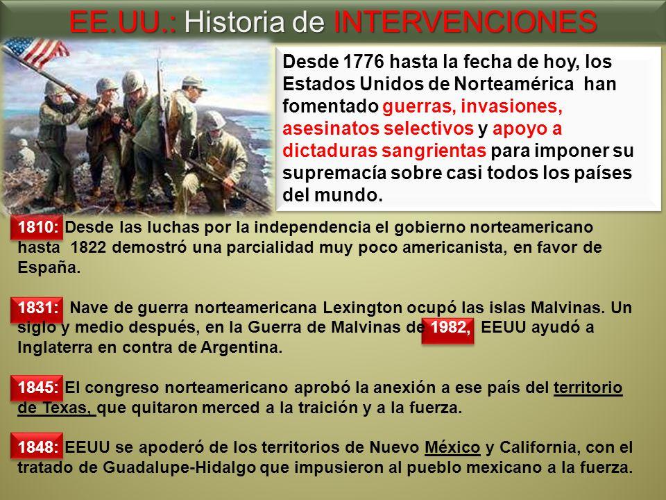 EE.UU.: Historia de INTERVENCIONES Desde 1776 hasta la fecha de hoy, los Estados Unidos de Norteamérica han fomentado guerras, invasiones, asesinatos