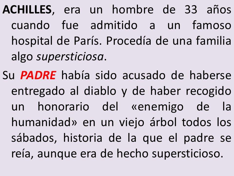ACHILLES, era un hombre de 33 años cuando fue admitido a un famoso hospital de París. Procedía de una familia algo supersticiosa. Su PADRE había sido
