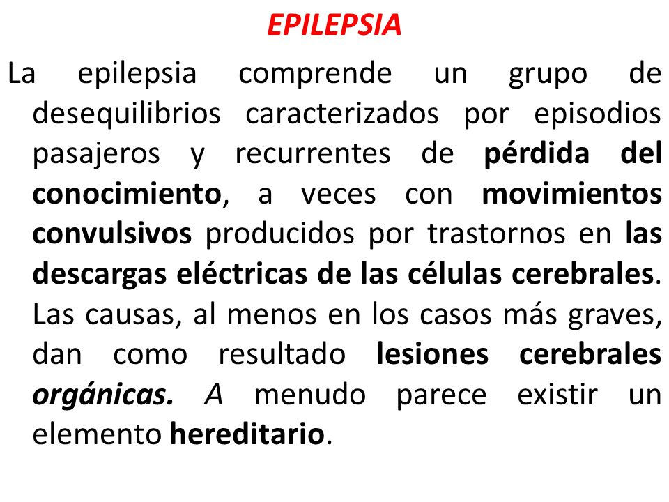 EPILEPSIA La epilepsia comprende un grupo de desequilibrios caracterizados por episodios pasajeros y recurrentes de pérdida del conocimiento, a veces