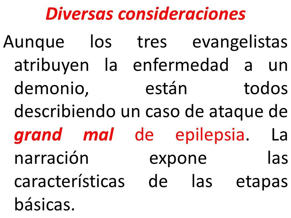 Diversas consideraciones Aunque los tres evangelistas atribuyen la enfermedad a un demonio, están todos describiendo un caso de ataque de grand mal de
