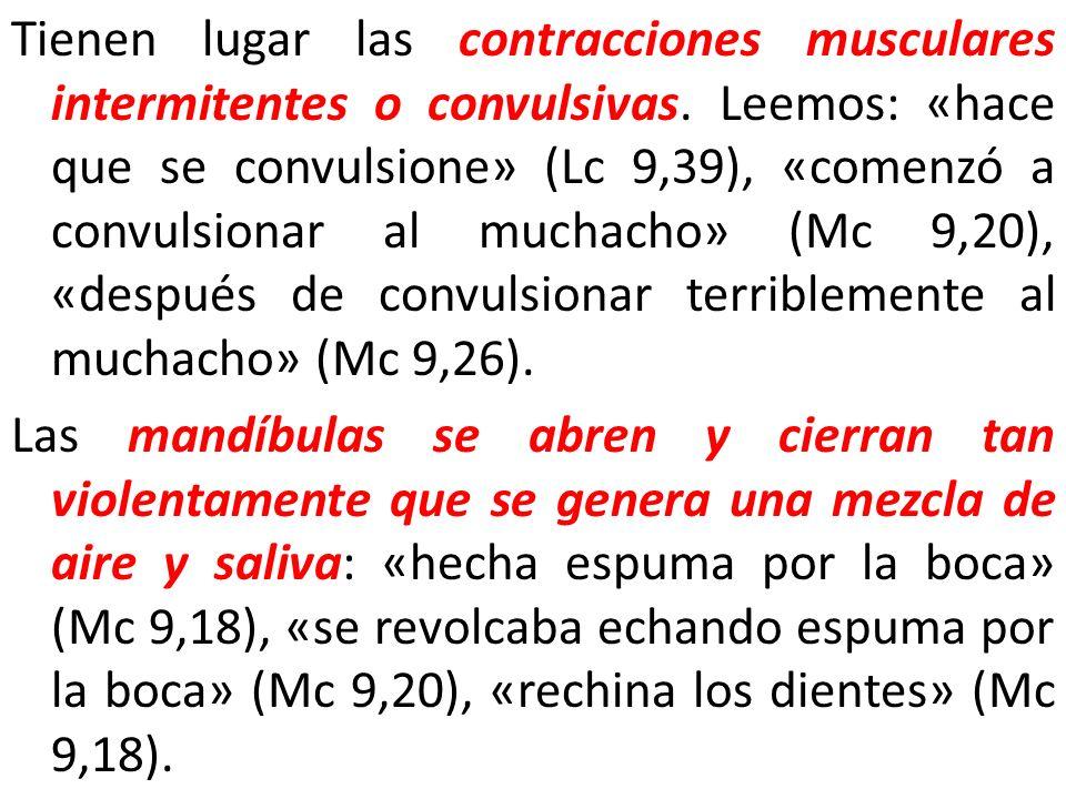 Tienen lugar las contracciones musculares intermitentes o convulsivas. Leemos: «hace que se convulsione» (Lc 9,39), «comenzó a convulsionar al muchach