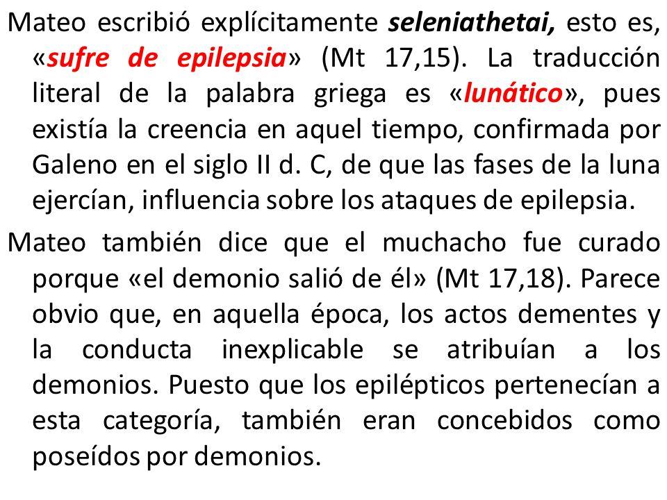 Mateo escribió explícitamente seleniathetai, esto es, «sufre de epilepsia» (Mt 17,15). La traducción literal de la palabra griega es «lunático», pues