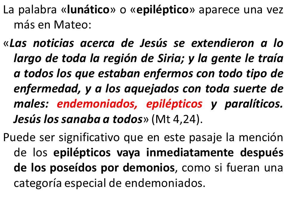 La palabra «lunático» o «epiléptico» aparece una vez más en Mateo: «Las noticias acerca de Jesús se extendieron a lo largo de toda la región de Siria;