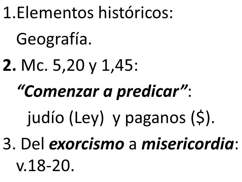 1.Elementos históricos: Geografía. 2. Mc. 5,20 y 1,45: Comenzar a predicar: judío (Ley) y paganos ($). 3. Del exorcismo a misericordia: v.18-20.