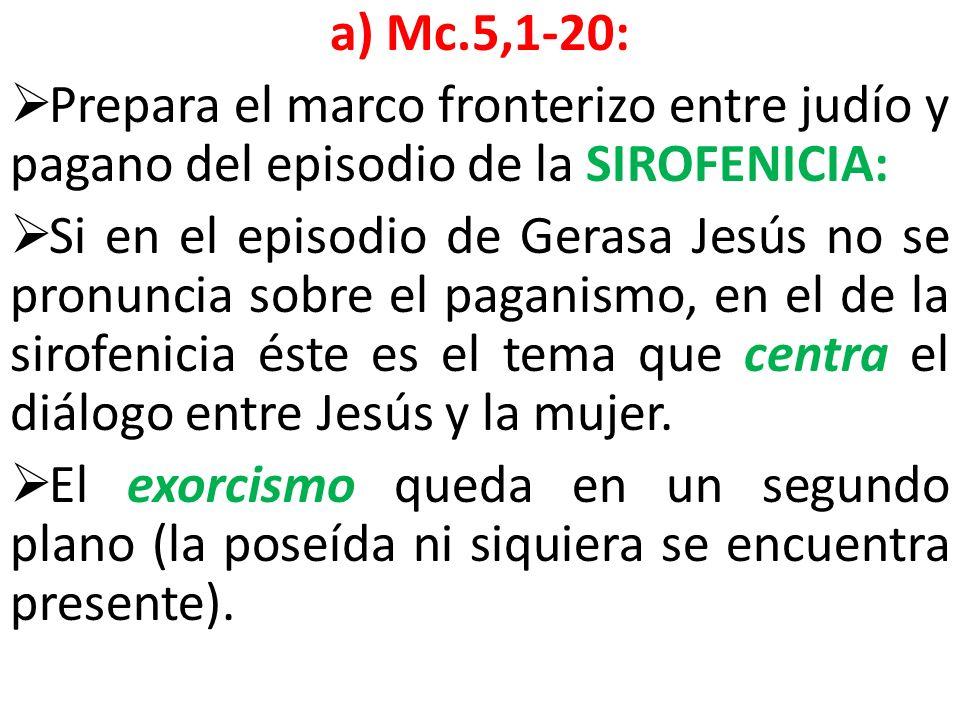 a) Mc.5,1-20: Prepara el marco fronterizo entre judío y pagano del episodio de la SIROFENICIA: Si en el episodio de Gerasa Jesús no se pronuncia sobre
