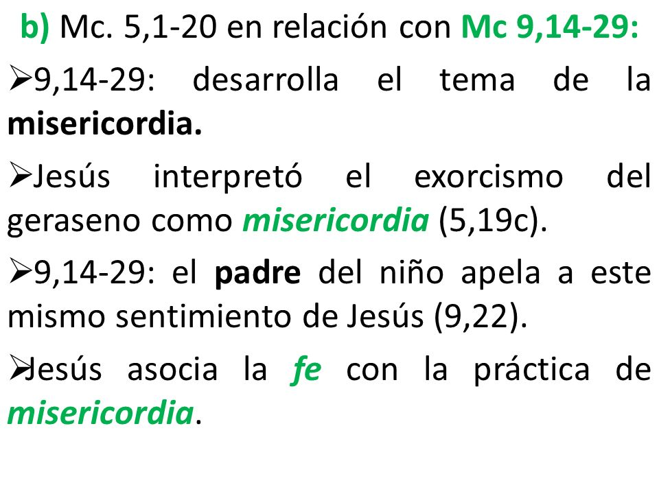 b) Mc. 5,1-20 en relación con Mc 9,14-29: 9,14-29: desarrolla el tema de la misericordia. Jesús interpretó el exorcismo del geraseno como misericordia