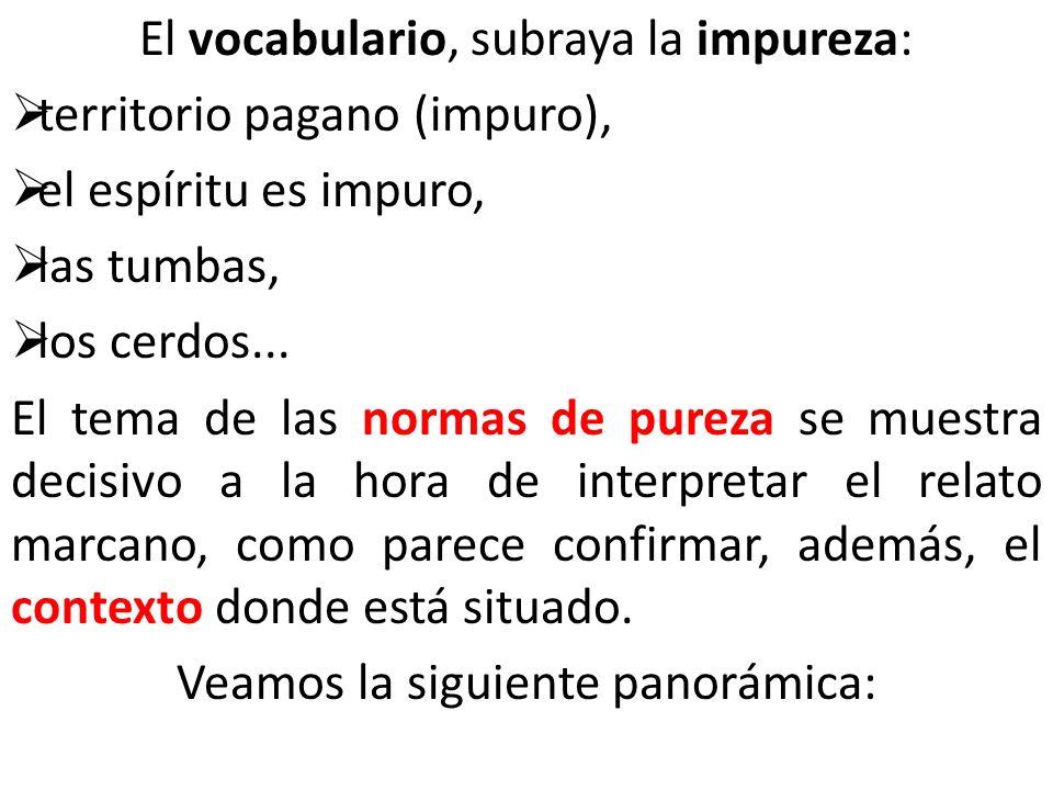 El vocabulario, subraya la impureza: territorio pagano (impuro), el espíritu es impuro, las tumbas, los cerdos... El tema de las normas de pureza se m