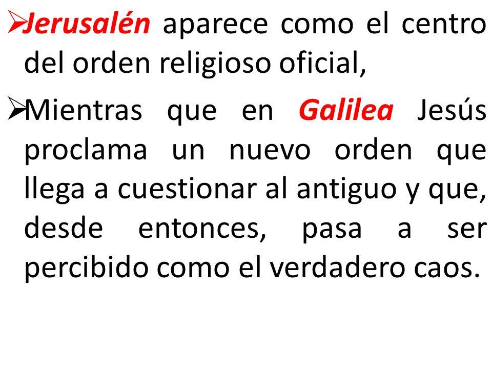 Jerusalén aparece como el centro del orden religioso oficial, Mientras que en Galilea Jesús proclama un nuevo orden que llega a cuestionar al antiguo