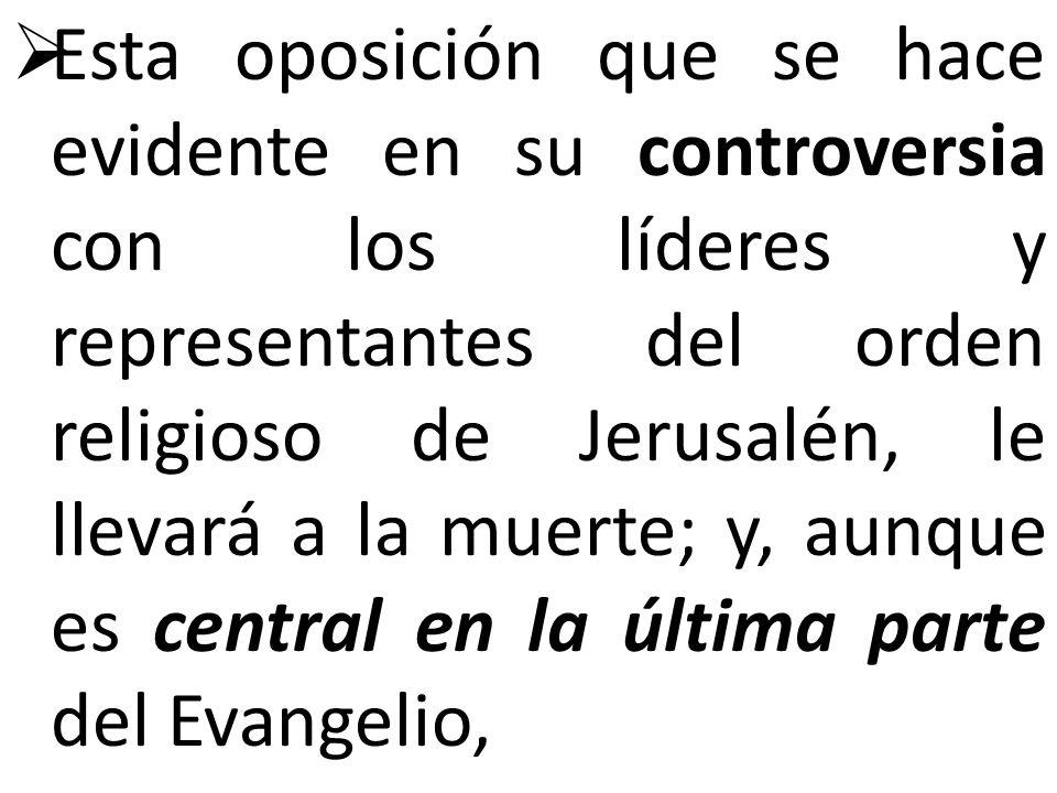 Esta oposición que se hace evidente en su controversia con los líderes y representantes del orden religioso de Jerusalén, le llevará a la muerte; y, a