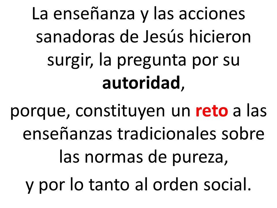 La enseñanza y las acciones sanadoras de Jesús hicieron surgir, la pregunta por su autoridad, porque, constituyen un reto a las enseñanzas tradicional