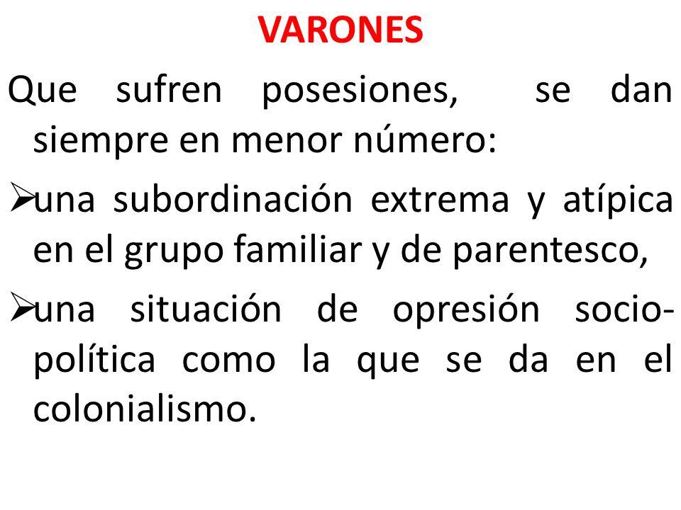 VARONES Que sufren posesiones, se dan siempre en menor número: una subordinación extrema y atípica en el grupo familiar y de parentesco, una situación