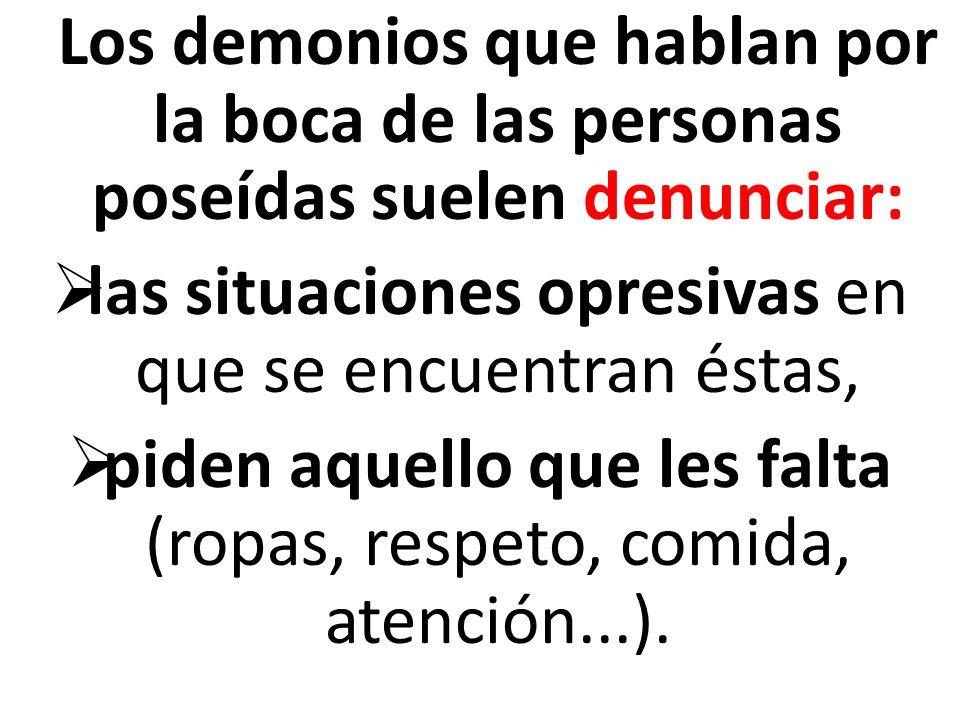 Los demonios que hablan por la boca de las personas poseídas suelen denunciar: las situaciones opresivas en que se encuentran éstas, piden aquello que