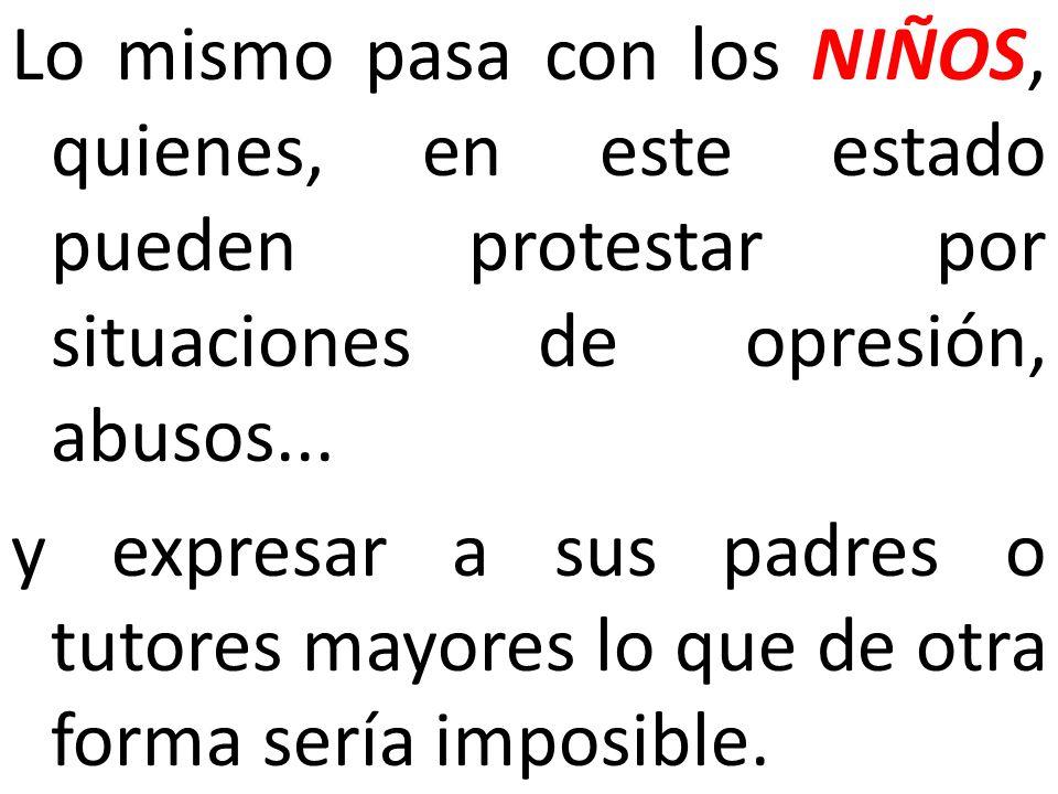 Lo mismo pasa con los NIÑOS, quienes, en este estado pueden protestar por situaciones de opresión, abusos... y expresar a sus padres o tutores mayores