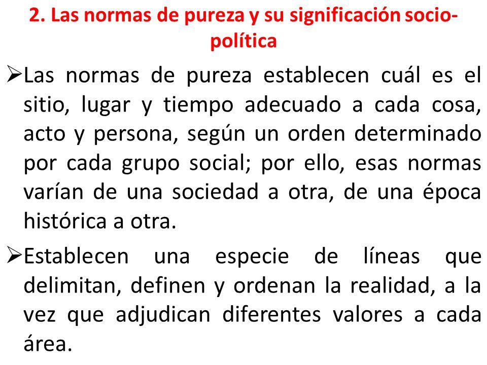 2. Las normas de pureza y su significación socio- política Las normas de pureza establecen cuál es el sitio, lugar y tiempo adecuado a cada cosa, acto